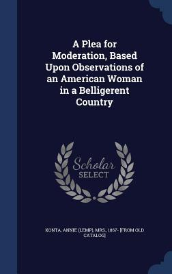 A Plea for Moderation, Based Upon Observations of an American Woman in a Belligerent Country Annie (Lemp) Mrs Konta  1867-
