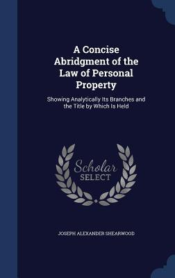 A Concise Abridgment of the Law of Personal Property: Showing Analytically Its Branches and the Title Which Is Held by Joseph Alexander Shearwood