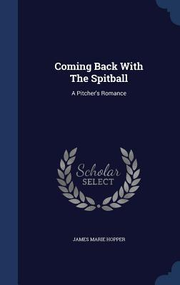 Coming Back with the Spitball: A Pitchers Romance  by  James Marie Hopper