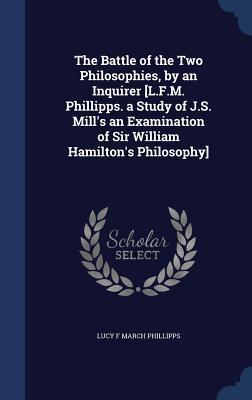 The Battle of the Two Philosophies, an Inquirer [L.F.M. Phillipps. a Study of J.S. Mills an Examination of Sir William Hamiltons Philosophy] by Lucy F March Phillipps
