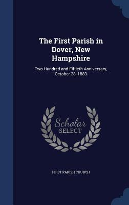 The First Parish in Dover, New Hampshire: Two Hundred and Fiftieth Anniversary, October 28, 1883 First Parish Church