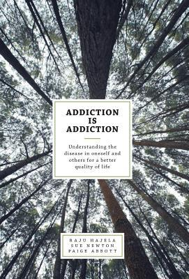 Addiction Is Addiction: Understanding the Disease in Oneself and Others for a Better Quality of Life Raju Hajela