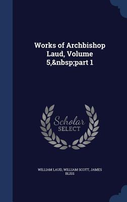 Works of Archbishop Laud, Volume 5, Part 1 William Laud