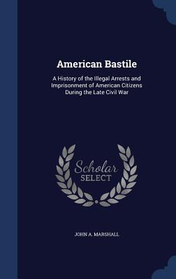 American Bastile: A History of the Illegal Arrests and Imprisonment of American Citizens During the Late Civil War John a Marshall