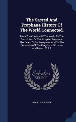The Sacred and Prophane History of the World Connected,: From the Creation of the World to the Dissolution of the Assyrian Empire at the Death of Sardanapalus, and to the Declension of the Kingdoms of Judah and Israel...Vol. 2  by  Samuel Shuckford