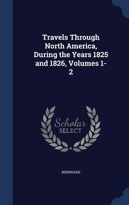 Travels Through North America, During the Years 1825 and 1826, Volumes 1-2 Bernhard