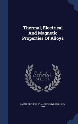 Thermal, Electrical and Magnetic Properties of Alloys Alpheus W (Alpheus Wilson) 1876 Smith