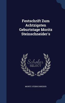 Festschrift Zum Achtzigsten Geburtstage Moritz Steinschneiders  by  Moritz Steinschneider