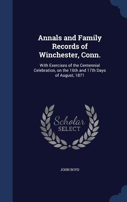 Annals and Family Records of Winchester, Conn.: With Exercises of the Centennial Celebration, on the 16th and 17th Days of August, 1871  by  John Boyd