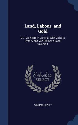 Land, Labour, and Gold: Or, Two Years in Victoria: With Visits to Sydney and Van Diemens Land, Volume 1 William Howitt