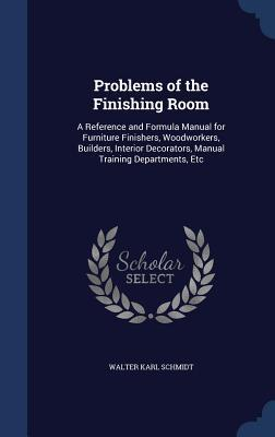 Problems of the Finishing Room: A Reference and Formula Manual for Furniture Finishers, Woodworkers, Builders, Interior Decorators, Manual Training Departments, Etc  by  Walter Karl Schmidt