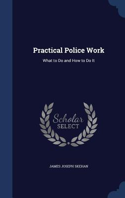Practical Police Work: What to Do and How to Do It James Joseph Skehan