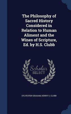 The Philosophy of Sacred History Considered in Relation to Human Aliment and the Wines of Scripture, Ed.  by  H.S. Clubb by Sylvester Graham