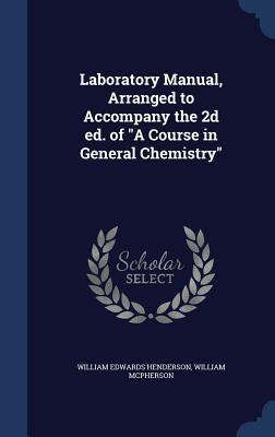 Laboratory Manual, Arranged to Accompany the 2D Ed. of a Course in General Chemistry William Edwards Henderson