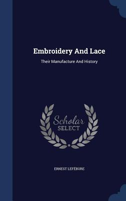 Embroidery and Lace: Their Manufacture and History  by  Ernest Lefébure