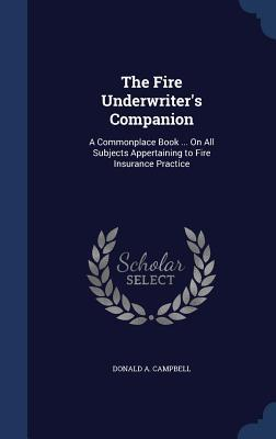 The Fire Underwriters Companion: A Commonplace Book ... on All Subjects Appertaining to Fire Insurance Practice  by  Donald a Campbell