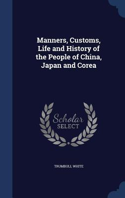 Manners, Customs, Life and History of the People of China, Japan and Corea Trumbull White