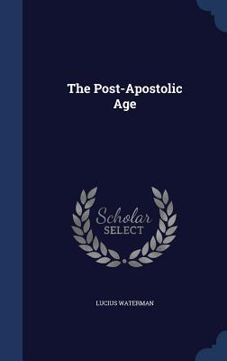 The Post-Apostolic Age  by  Lucius Waterman