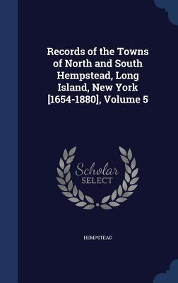 Records of the Towns of North and South Hempstead, Long Island, New York [1654-1880], Volume 5  by  Hempstead