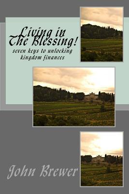 Living in He Blessing!: Seven Keys to Unlocking Kingdom Finances  by  MR John G Brewer