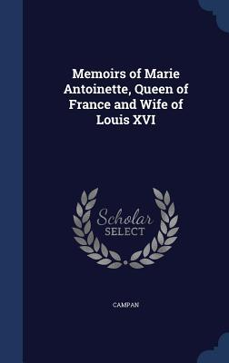 Memoirs of Marie Antoinette, Queen of France and Wife of Louis XVI Campan