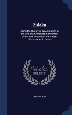 Zuleka: Being the History of an Adventure in the Life of an American Gentleman, with Some Account of the Recent Disturbances in Dorola Clinton Ross