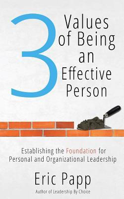 3 Values of Being an Effective Person: Establishing the Foundation for Personal and Organizational Leadership  by  Eric Papp