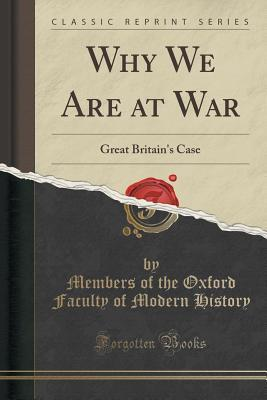Why We Are at War: Great Britains Case Members of the Oxford Faculty O History