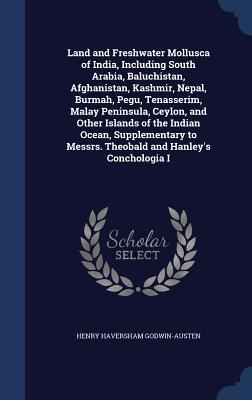 Land and Freshwater Mollusca of India, Including South Arabia, Baluchistan, Afghanistan, Kashmir, Nepal, Burmah, Pegu, Tenasserim, Malay Peninsula, Ceylon, and Other Islands of the Indian Ocean, Supplementary to Messrs. Theobald and Hanleys Conchologia I  by  Henry Haversham Godwin-Austen