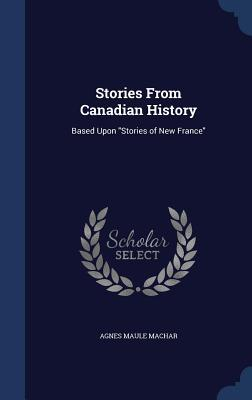 Stories from Canadian History: Based Upon Stories of New France Agnes Maule Machar
