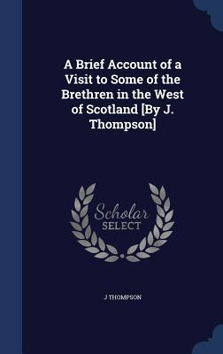 A Brief Account of a Visit to Some of the Brethren in the West of Scotland [By J. Thompson] J Thompson