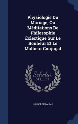 Physiologie Du Mariage, Ou Meditations de Philosophie Eclectique Sur Le Bonheur Et Le Malheur Conjugal Honoré de Balzac