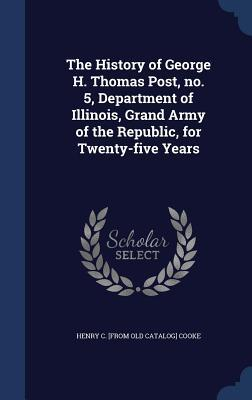 The History of George H. Thomas Post, No. 5, Department of Illinois, Grand Army of the Republic, for Twenty-Five Years Henry C [From Old Catalog] Cooke