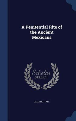 A Penitential Rite of the Ancient Mexicans  by  Zelia Nuttall