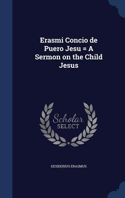 Erasmi Concio de Puero Jesu = a Sermon on the Child Jesus  by  Desiderius Erasmus