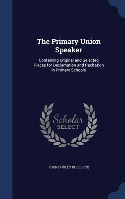 The Primary Union Speaker: Containing Original and Selected Pieces for Declamation and Recitation in Primary Schools  by  John Dudley Philbrick
