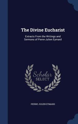 The Divine Eucharist: Extracts from the Writings and Sermons of Pierre-Julien Eymard  by  Pierre Julien Eymard