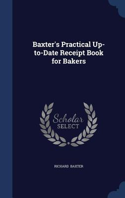 Baxters Practical Up-To-Date Receipt Book for Bakers Richard Baxter
