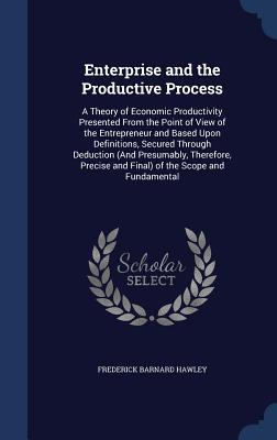 Enterprise and the Productive Process: A Theory of Economic Productivity Presented from the Point of View of the Entrepreneur and Based Upon Definitions, Secured Through Deduction (and Presumably, Therefore, Precise and Final) of the Scope and Fundamental Frederick Barnard Hawley