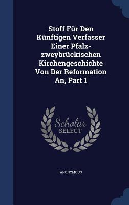 Stoff Fur Den Kunftigen Verfasser Einer Pfalz-Zweybruckischen Kirchengeschichte Von Der Reformation An, Part 1 Anonymous
