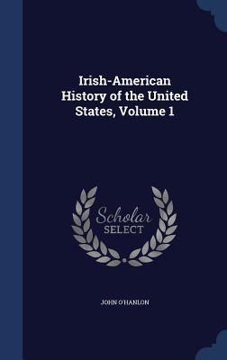 Irish-American History of the United States, Volume 1  by  John OHanlon