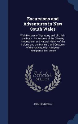 Excursions and Adventures in New South Wales: With Pictures of Squatting and of Life in the Bush: An Account of the Climate, Productions, and Natural History of the Colony, and the Manners and Customs of the Natives, with Advice to Immigrants, Etc, Volum John Henderson
