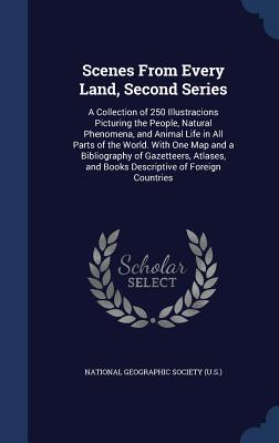 Scenes from Every Land, Second Series: A Collection of 250 Illustracions Picturing the People, Natural Phenomena, and Animal Life in All Parts of the World. with One Map and a Bibliography of Gazetteers, Atlases, and Books Descriptive of Foreign Countries  by  National Geographic Society (U S )