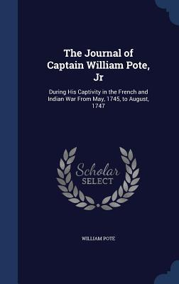 The Journal of Captain William Pote, Jr: During His Captivity in the French and Indian War from May, 1745, to August, 1747  by  William Pote  Jr.