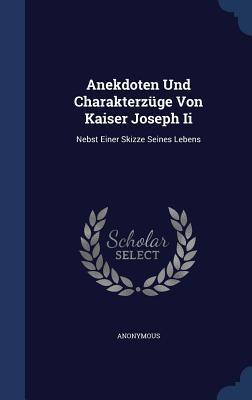 Anekdoten Und Charakterzuge Von Kaiser Joseph II: Nebst Einer Skizze Seines Lebens Anonymous