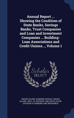 Annual Report ... Showing the Condition of State Banks, Savings Banks, Trust Companies and Loan and Investment Companies ... Building-Loan Associations and Credit Unions..., Volume 1 Rhode Island Banking Bureau