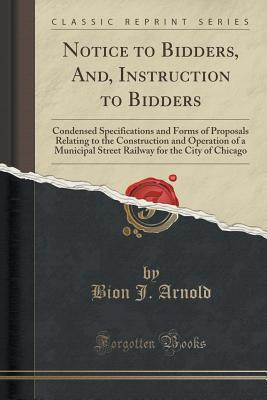 Notice to Bidders, And, Instruction to Bidders: Condensed Specifications and Forms of Proposals Relating to the Construction and Operation of a Municipal Street Railway for the City of Chicago Bion J Arnold