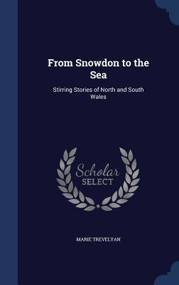 From Snowdon to the Sea: Stirring Stories of North and South Wales  by  Marie Trevelyan