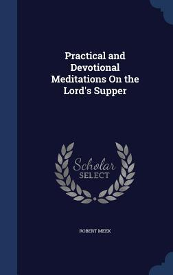 Practical and Devotional Meditations on the Lords Supper  by  Robert Meek