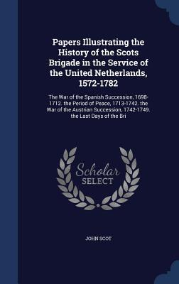 Papers Illustrating the History of the Scots Brigade in the Service of the United Netherlands, 1572-1782: The War of the Spanish Succession, 1698-1712. the Period of Peace, 1713-1742. the War of the Austrian Succession, 1742-1749. the Last Days of the Bri  by  John Scot